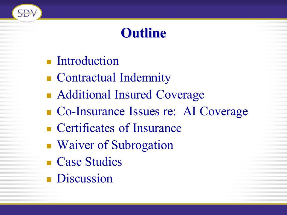 Outline Introduction Contractual Indemnity Additional Insured Coverage Co-Insurance Issues re: AI Coverage Certificates of Insurance Waiver of Subroga