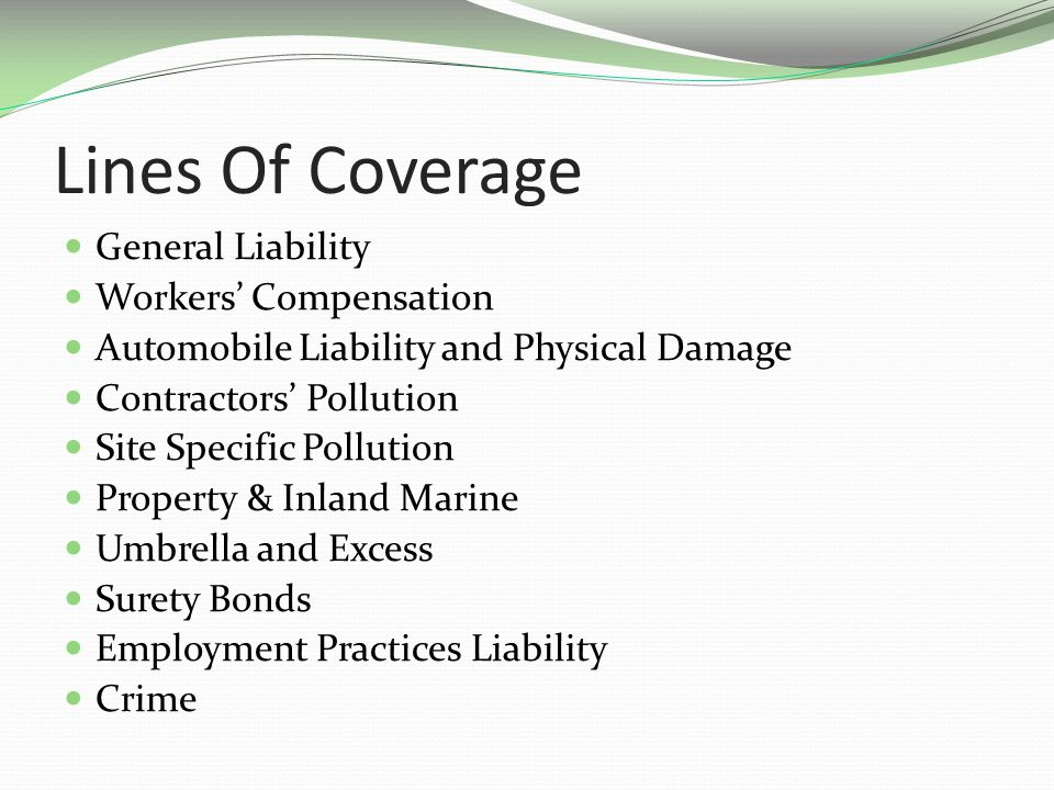 Lines Of Coverage General Liability Workers Compensation Automobile Liability and Physical Damage Contractors Pollution Site Specific Pollution Property & Inland Marine Umbrella and Excess Surety Bonds Employment Practices Liability Crime