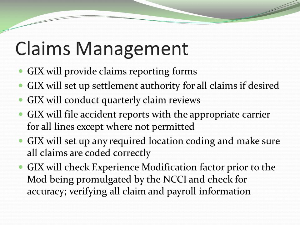 Claims Management GIX will provide claims reporting forms GIX will set up settlement authority for all claims if desired GIX will conduct quarterly claim reviews GIX will file accident reports with the appropriate carrier for all lines except where not permitted GIX will set up any required location coding and make sure all claims are coded correctly GIX will check Experience Modification factor prior to the Mod being promulgated by the NCCI and check for accuracy; verifying all claim and payroll information