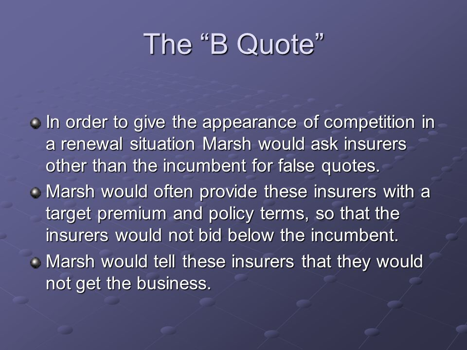 The B Quote In order to give the appearance of competition in a renewal situation Marsh would ask insurers other than the incumbent for false quotes.