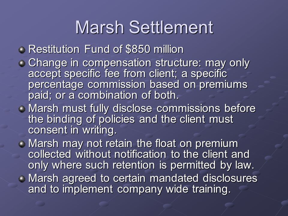 Marsh Settlement Restitution Fund of $850 million Change in compensation structure: may only accept specific fee from client; a specific percentage commission based on premiums paid; or a combination of both.