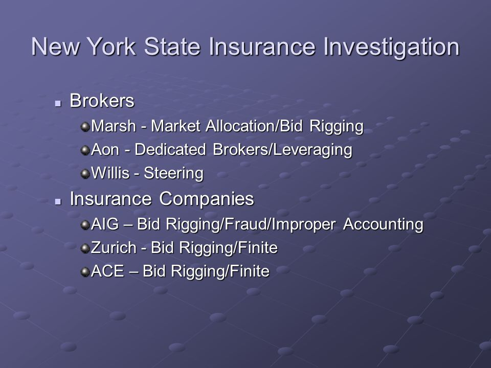 New York State Insurance Investigation Brokers Brokers Marsh - Market Allocation/Bid Rigging Aon - Dedicated Brokers/Leveraging Willis - Steering Insurance Companies Insurance Companies AIG – Bid Rigging/Fraud/Improper Accounting Zurich - Bid Rigging/Finite ACE – Bid Rigging/Finite