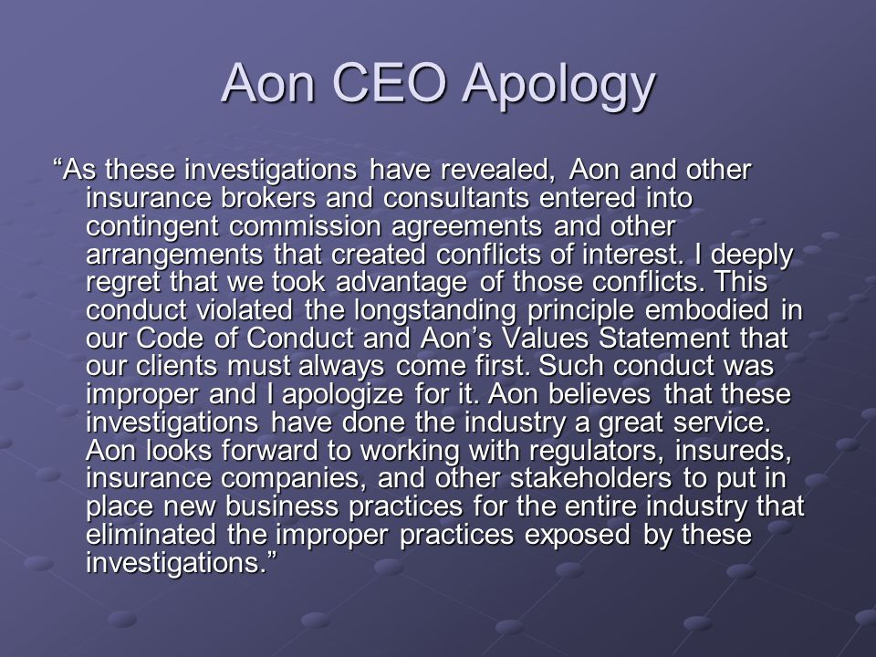Aon CEO Apology As these investigations have revealed, Aon and other insurance brokers and consultants entered into contingent commission agreements and other arrangements that created conflicts of interest.