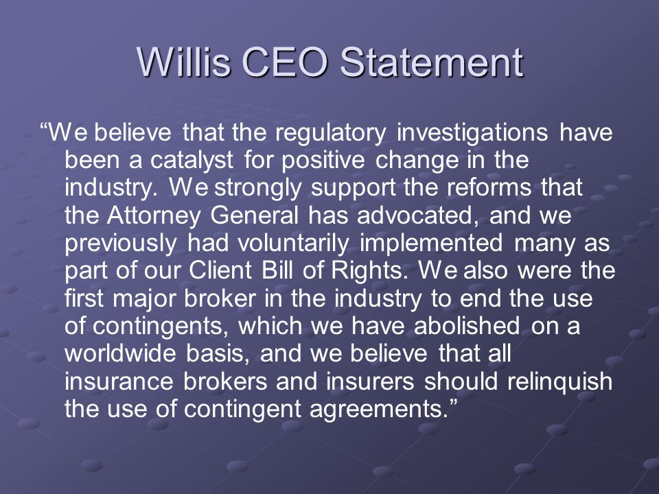Willis CEO Statement We believe that the regulatory investigations have been a catalyst for positive change in the industry. We strongly support the r