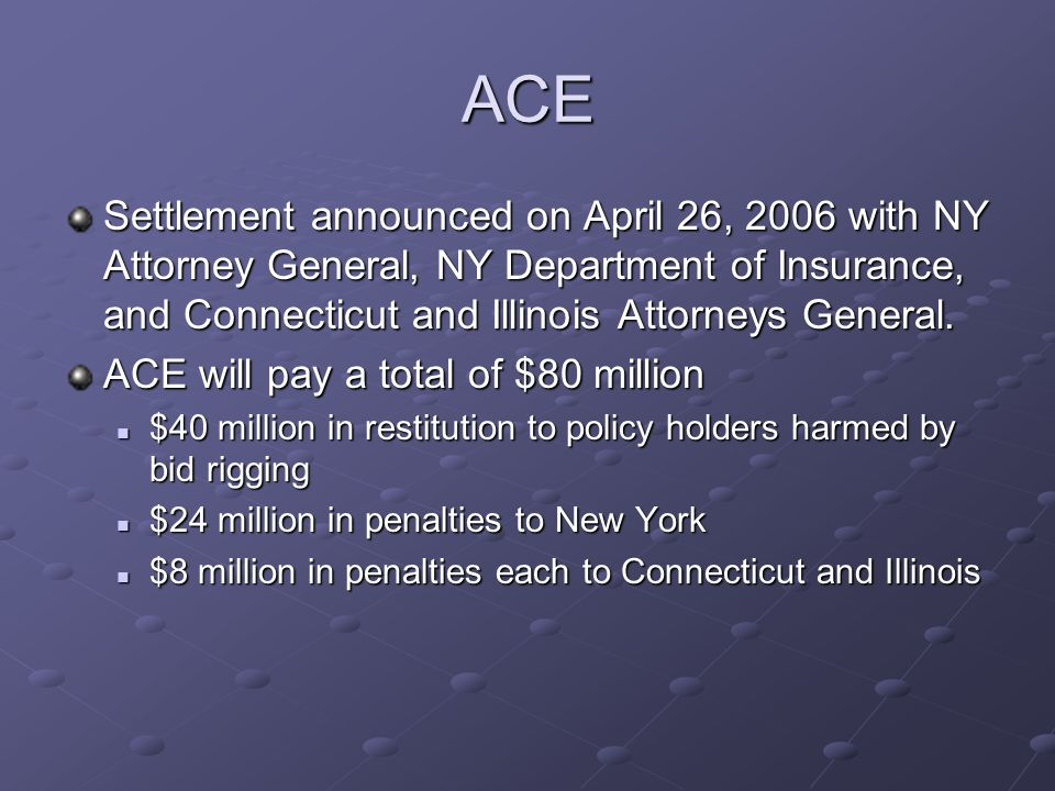 ACE Settlement announced on April 26, 2006 with NY Attorney General, NY Department of Insurance, and Connecticut and Illinois Attorneys General. ACE w