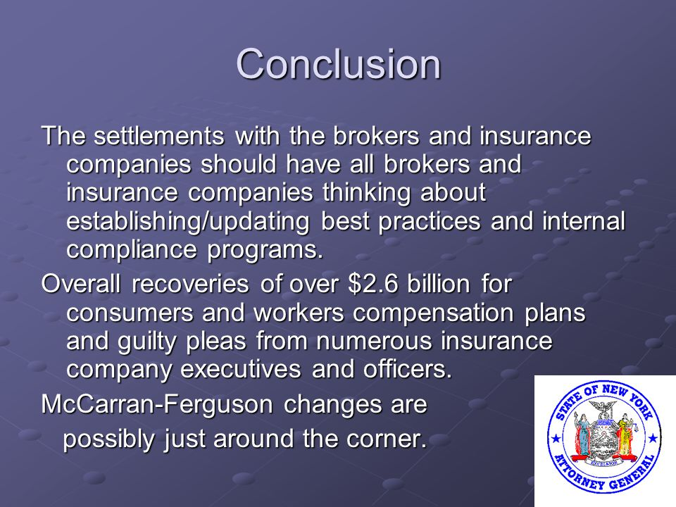 Conclusion The settlements with the brokers and insurance companies should have all brokers and insurance companies thinking about establishing/updating best practices and internal compliance programs.