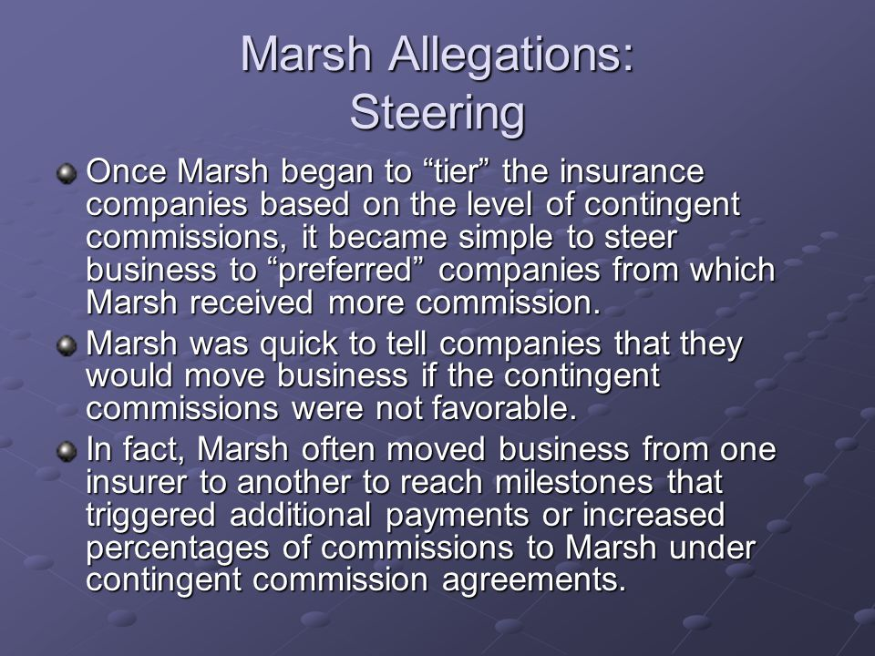 Marsh Allegations: Steering Once Marsh began to tier the insurance companies based on the level of contingent commissions, it became simple to steer business to preferred companies from which Marsh received more commission.