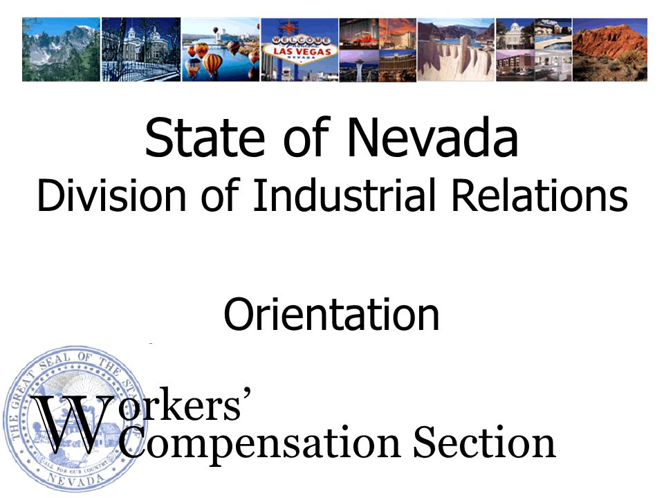W orkers Compensation Section Orientation State of Nevada Division of Industrial Relations