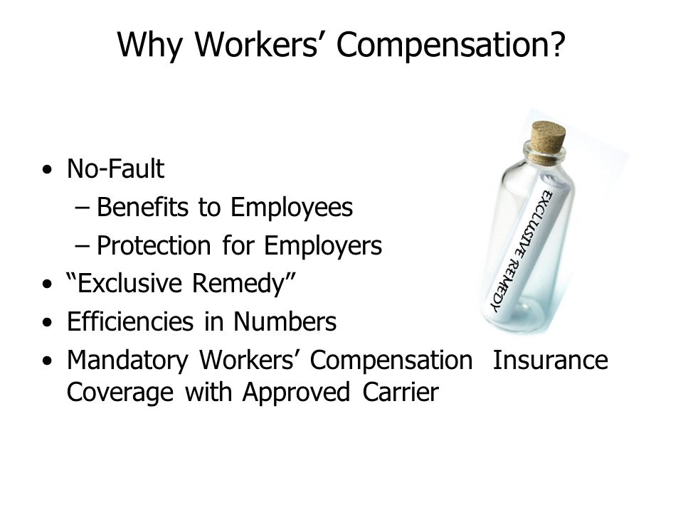 Why Workers Compensation? No-Fault –Benefits to Employees –Protection for Employers Exclusive Remedy Efficiencies in Numbers Mandatory Workers Compens