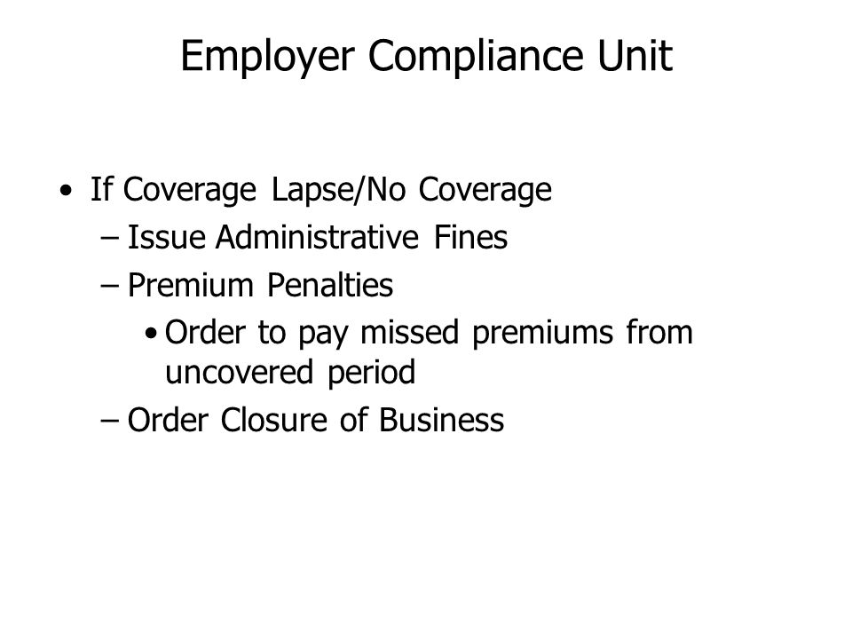 If Coverage Lapse/No Coverage –Issue Administrative Fines –Premium Penalties Order to pay missed premiums from uncovered period –Order Closure of Busi