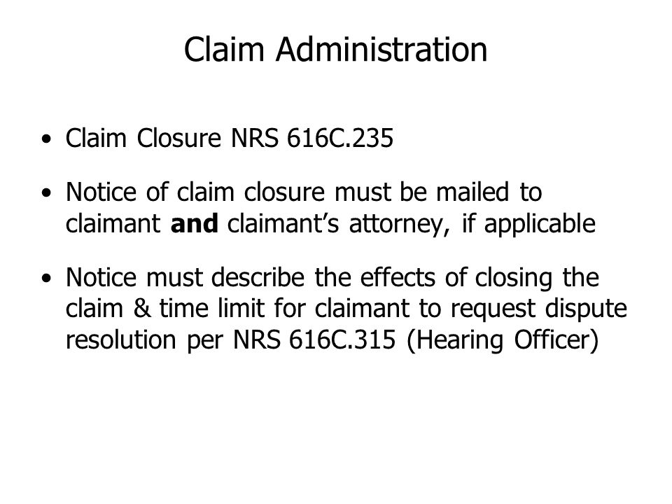 Claim Closure NRS 616C.235 Notice of claim closure must be mailed to claimant and claimants attorney, if applicable Notice must describe the effects o