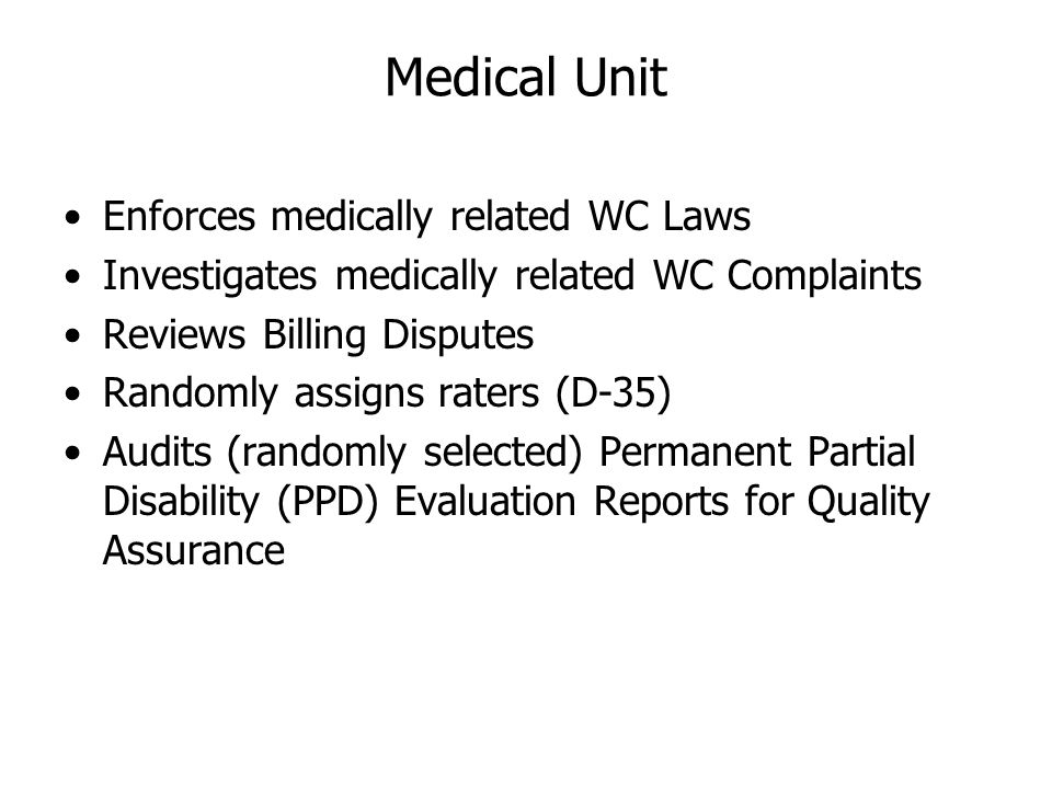 Medical Unit Enforces medically related WC Laws Investigates medically related WC Complaints Reviews Billing Disputes Randomly assigns raters (D-35) A