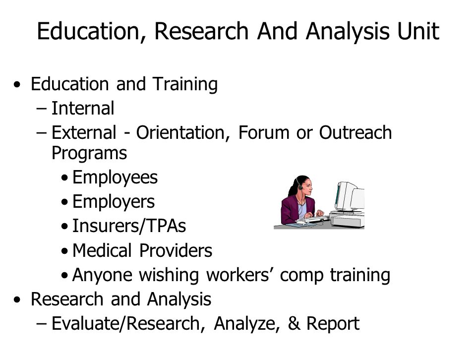 Education and Training –Internal –External - Orientation, Forum or Outreach Programs Employees Employers Insurers/TPAs Medical Providers Anyone wishin