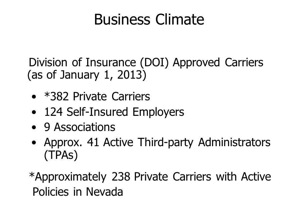 Business Climate Division of Insurance (DOI) Approved Carriers (as of January 1, 2013) *382 Private Carriers 124 Self-Insured Employers 9 Associations