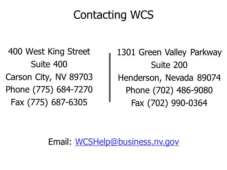 Contacting WCS 400 West King Street Suite 400 Carson City, NV 89703 Phone (775) 684-7270 Fax (775) 687-6305 1301 Green Valley Parkway Suite 200 Hender