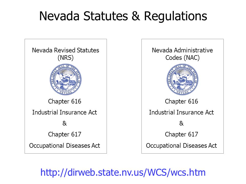 Nevada Statutes & Regulations Nevada Revised Statutes (NRS) Chapter 616 Industrial Insurance Act & Chapter 617 Occupational Diseases Act Nevada Admini