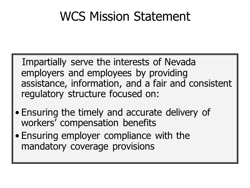 WCS Mission Statement Impartially serve the interests of Nevada employers and employees by providing assistance, information, and a fair and consisten
