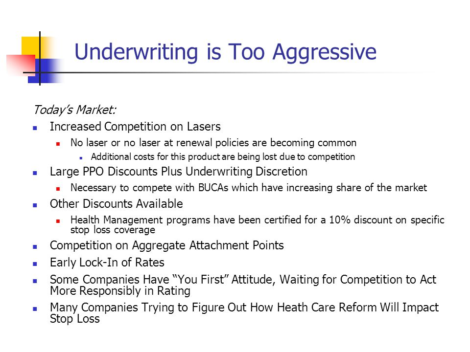 Underwriting is Too Aggressive Todays Market: Increased Competition on Lasers No laser or no laser at renewal policies are becoming common Additional costs for this product are being lost due to competition Large PPO Discounts Plus Underwriting Discretion Necessary to compete with BUCAs which have increasing share of the market Other Discounts Available Health Management programs have been certified for a 10% discount on specific stop loss coverage Competition on Aggregate Attachment Points Early Lock-In of Rates Some Companies Have You First Attitude, Waiting for Competition to Act More Responsibly in Rating Many Companies Trying to Figure Out How Heath Care Reform Will Impact Stop Loss
