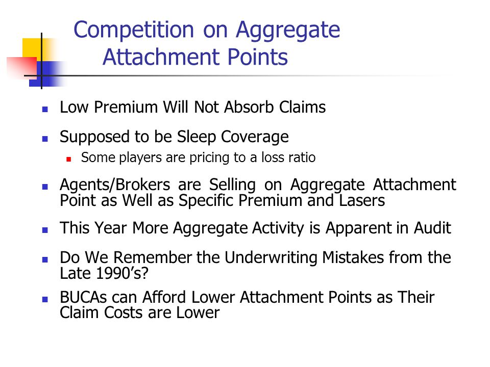 Competition on Aggregate Attachment Points Low Premium Will Not Absorb Claims Supposed to be Sleep Coverage Some players are pricing to a loss ratio Agents/Brokers are Selling on Aggregate Attachment Point as Well as Specific Premium and Lasers This Year More Aggregate Activity is Apparent in Audit Do We Remember the Underwriting Mistakes from the Late 1990s.