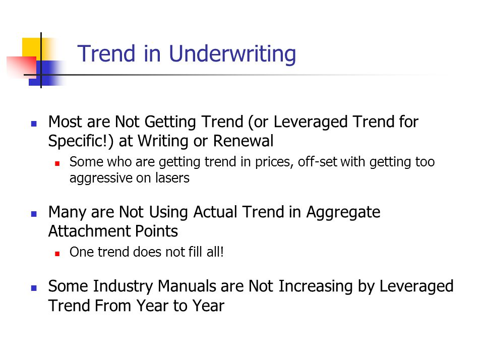 Trend in Underwriting Most are Not Getting Trend (or Leveraged Trend for Specific!) at Writing or Renewal Some who are getting trend in prices, off-set with getting too aggressive on lasers Many are Not Using Actual Trend in Aggregate Attachment Points One trend does not fill all.