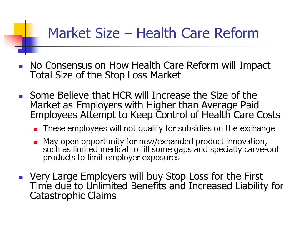 Market Size – Health Care Reform No Consensus on How Health Care Reform will Impact Total Size of the Stop Loss Market Some Believe that HCR will Increase the Size of the Market as Employers with Higher than Average Paid Employees Attempt to Keep Control of Health Care Costs These employees will not qualify for subsidies on the exchange May open opportunity for new/expanded product innovation, such as limited medical to fill some gaps and specialty carve-out products to limit employer exposures Very Large Employers will buy Stop Loss for the First Time due to Unlimited Benefits and Increased Liability for Catastrophic Claims