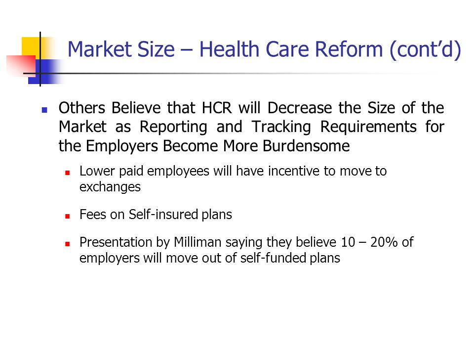 Market Size – Health Care Reform (contd) Others Believe that HCR will Decrease the Size of the Market as Reporting and Tracking Requirements for the Employers Become More Burdensome Lower paid employees will have incentive to move to exchanges Fees on Self-insured plans Presentation by Milliman saying they believe 10 – 20% of employers will move out of self-funded plans