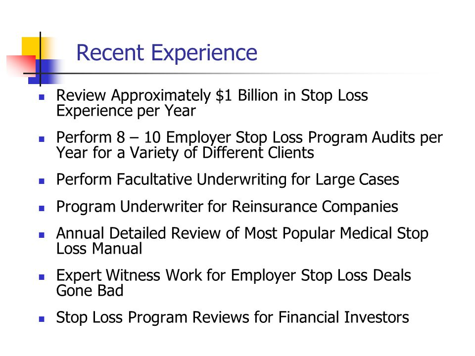 Recent Experience Review Approximately $1 Billion in Stop Loss Experience per Year Perform 8 – 10 Employer Stop Loss Program Audits per Year for a Variety of Different Clients Perform Facultative Underwriting for Large Cases Program Underwriter for Reinsurance Companies Annual Detailed Review of Most Popular Medical Stop Loss Manual Expert Witness Work for Employer Stop Loss Deals Gone Bad Stop Loss Program Reviews for Financial Investors