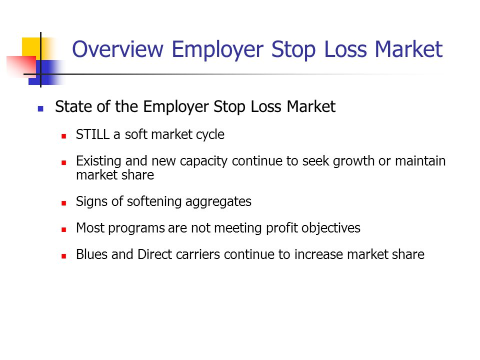 Overview Employer Stop Loss Market State of the Employer Stop Loss Market STILL a soft market cycle Existing and new capacity continue to seek growth or maintain market share Signs of softening aggregates Most programs are not meeting profit objectives Blues and Direct carriers continue to increase market share