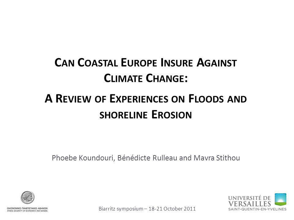 C AN C OASTAL E UROPE I NSURE A GAINST C LIMATE C HANGE : A R EVIEW OF E XPERIENCES ON F LOODS AND SHORELINE E ROSION Phoebe Koundouri, Bénédicte Rulleau and Mavra Stithou Biarritz symposium – 18-21 October 2011