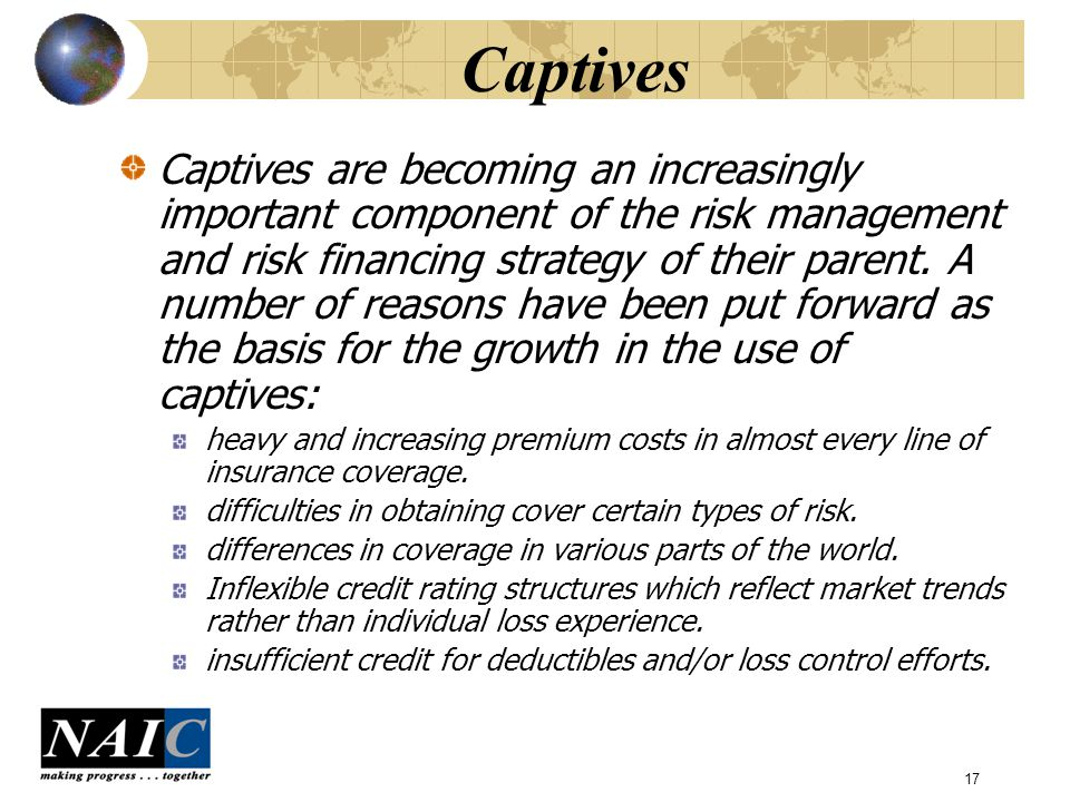 17 Captives Captives are becoming an increasingly important component of the risk management and risk financing strategy of their parent.