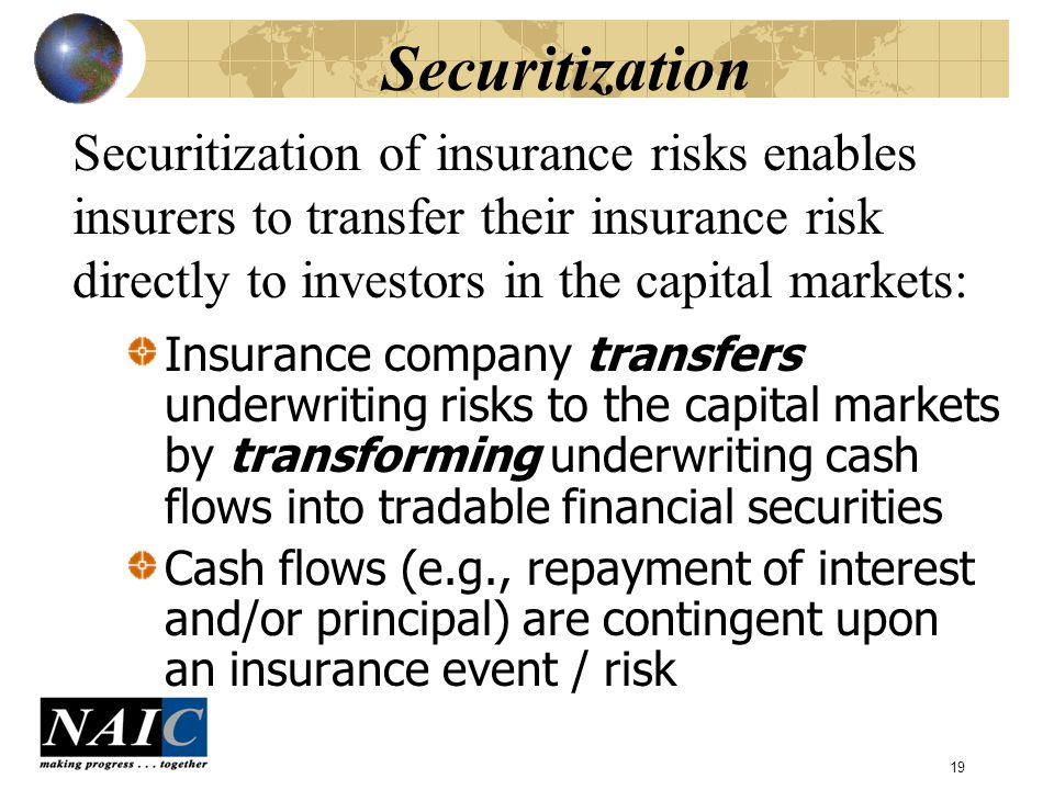 19 Securitization Insurance company transfers underwriting risks to the capital markets by transforming underwriting cash flows into tradable financial securities Cash flows (e.g., repayment of interest and/or principal) are contingent upon an insurance event / risk Securitization of insurance risks enables insurers to transfer their insurance risk directly to investors in the capital markets: