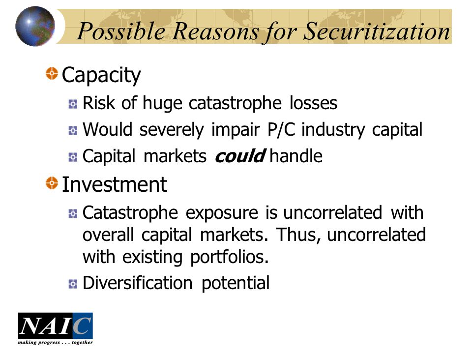 Possible Reasons for Securitization Capacity Risk of huge catastrophe losses Would severely impair P/C industry capital Capital markets could handle Investment Catastrophe exposure is uncorrelated with overall capital markets.