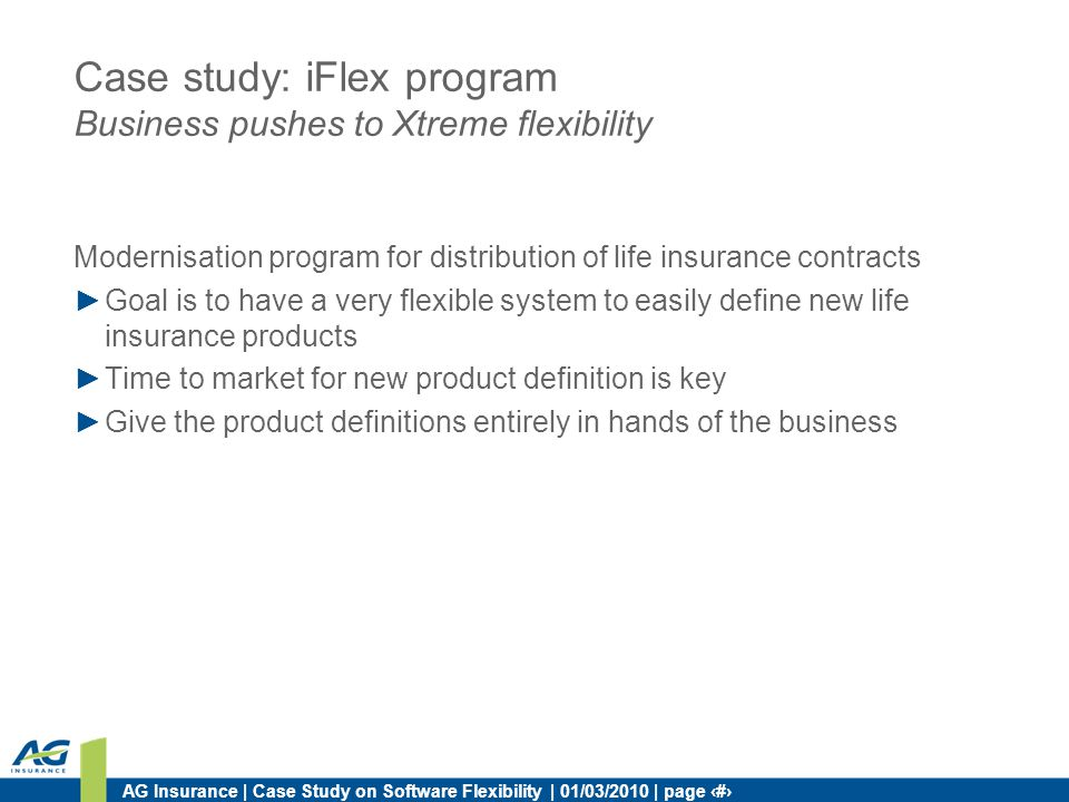 AG Insurance | Case Study on Software Flexibility | 01/03/2010 | page 10 Case study: iFlex program Business pushes to Xtreme flexibility Modernisation