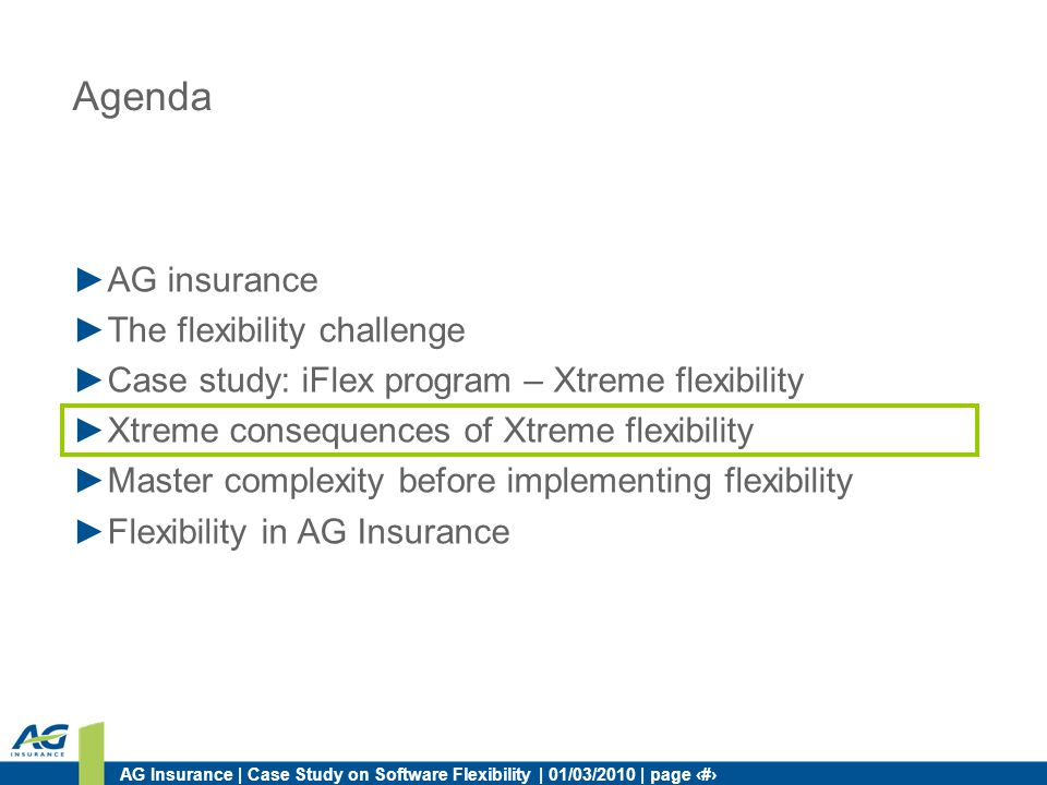AG Insurance | Case Study on Software Flexibility | 01/03/2010 | page 15 Agenda AG insurance The flexibility challenge Case study: iFlex program – Xtreme flexibility Xtreme consequences of Xtreme flexibility Master complexity before implementing flexibility Flexibility in AG Insurance