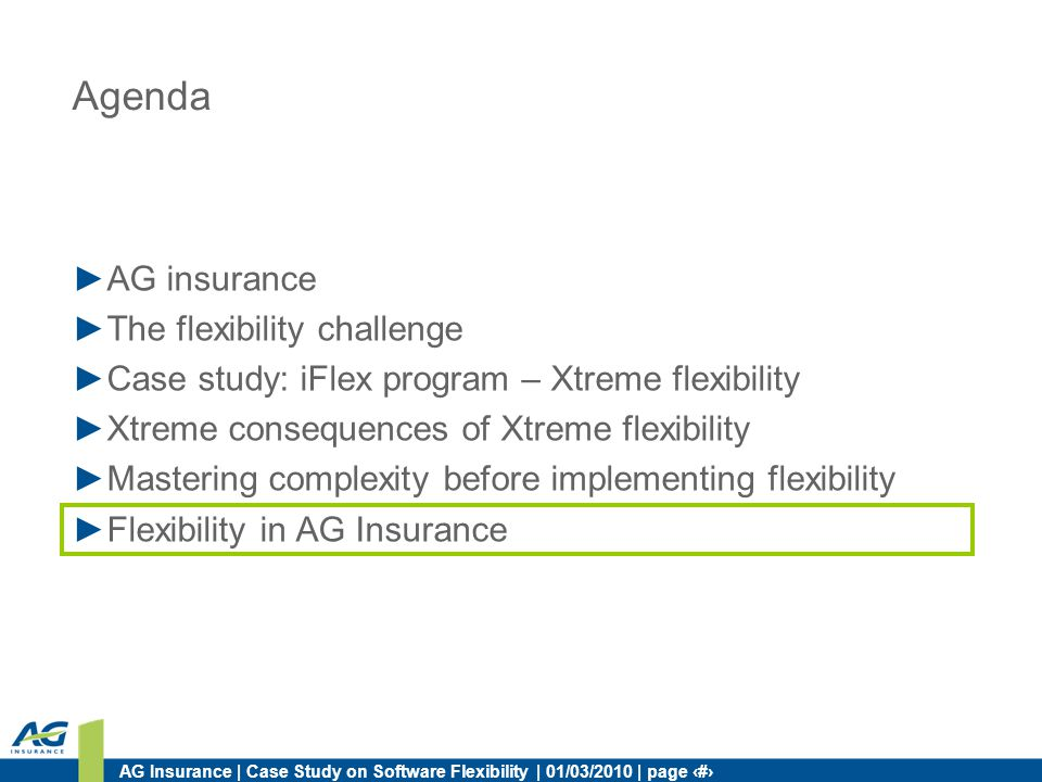 AG Insurance | Case Study on Software Flexibility | 01/03/2010 | page 33 Agenda AG insurance The flexibility challenge Case study: iFlex program – Xtreme flexibility Xtreme consequences of Xtreme flexibility Mastering complexity before implementing flexibility Flexibility in AG Insurance