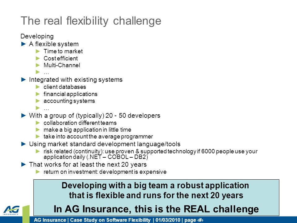 AG Insurance | Case Study on Software Flexibility | 01/03/2010 | page 7 The real flexibility challenge Developing A flexible system Time to market Cos
