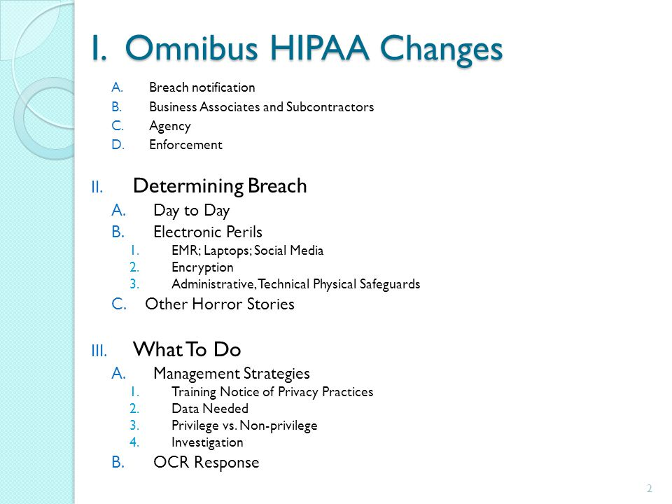 I. Omnibus HIPAA Changes A.Breach notification B.Business Associates and Subcontractors C.Agency D.Enforcement II. Determining Breach A.Day to Day B.E