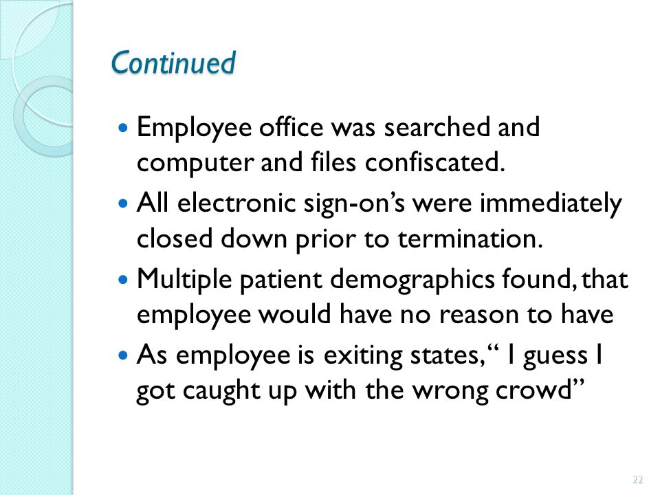 Continued Employee office was searched and computer and files confiscated. All electronic sign-ons were immediately closed down prior to termination.