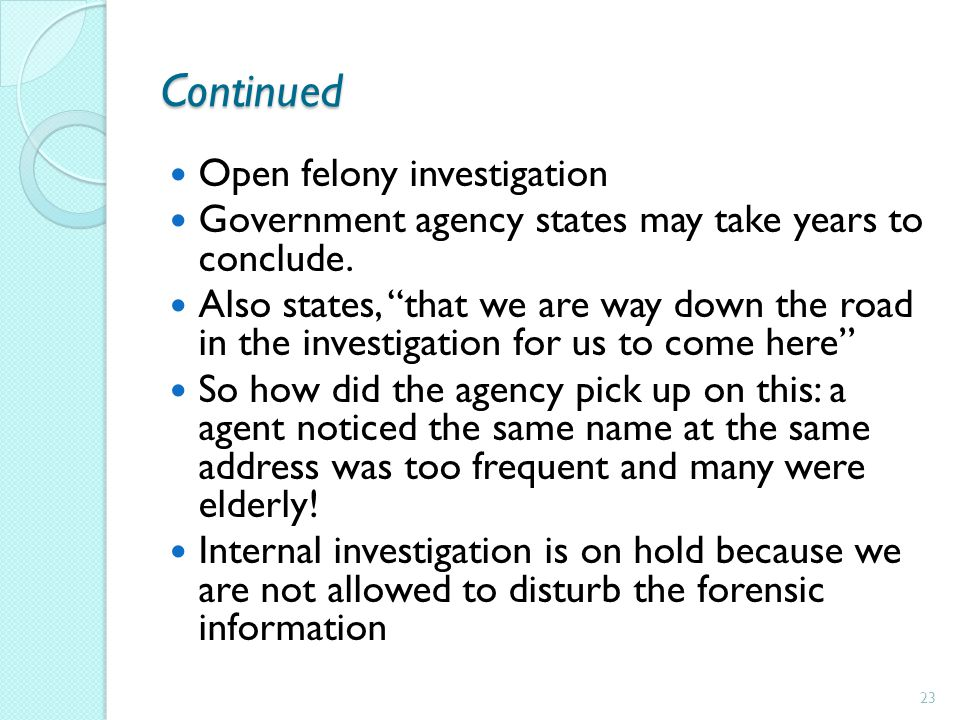 Continued Open felony investigation Government agency states may take years to conclude. Also states, that we are way down the road in the investigati