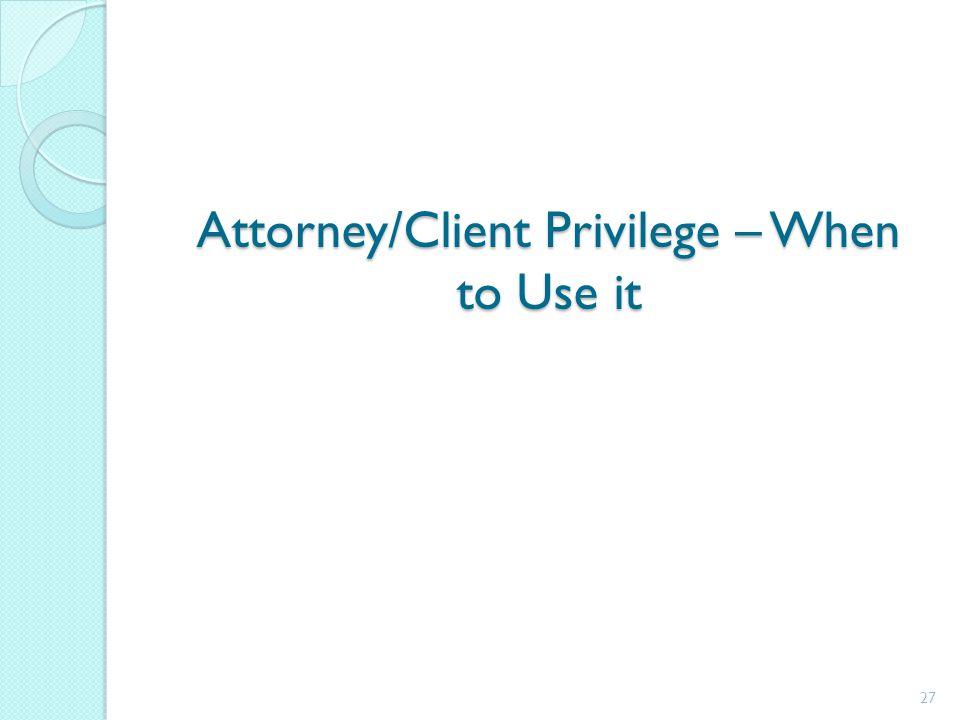 Attorney/Client Privilege – When to Use it 27