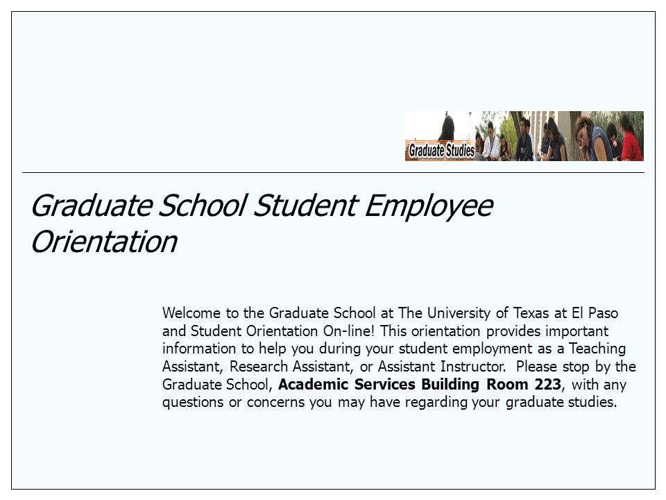Graduate School Student Employee Orientation Welcome to the Graduate School at The University of Texas at El Paso and Student Orientation On-line! Thi