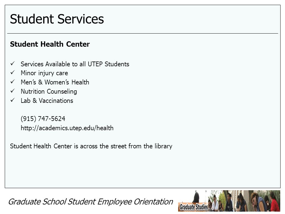 Graduate School Student Employee Orientation Student Services Student Health Center Services Available to all UTEP Students Minor injury care Mens & Womens Health Nutrition Counseling Lab & Vaccinations (915) 747-5624 http://academics.utep.edu/health Student Health Center is across the street from the library