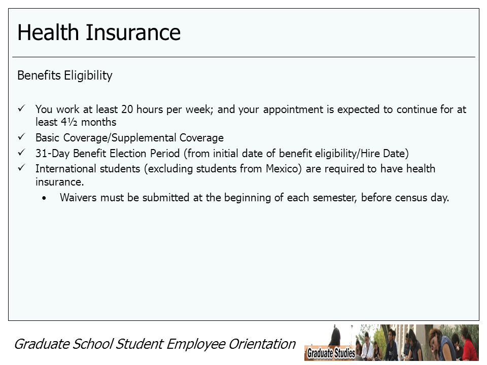 Graduate School Student Employee Orientation Health Insurance Benefits Eligibility You work at least 20 hours per week; and your appointment is expect