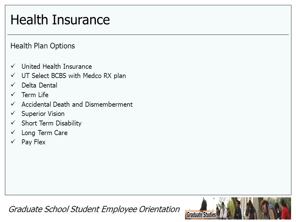 Graduate School Student Employee Orientation Health Insurance Health Plan Options United Health Insurance UT Select BCBS with Medco RX plan Delta Dental Term Life Accidental Death and Dismemberment Superior Vision Short Term Disability Long Term Care Pay Flex
