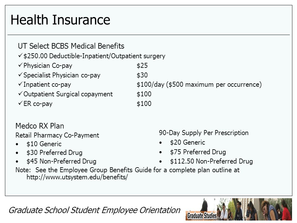 Graduate School Student Employee Orientation Health Insurance Medco RX Plan Retail Pharmacy Co-Payment $10 Generic $30 Preferred Drug $45 Non-Preferre