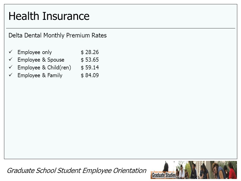 Graduate School Student Employee Orientation Health Insurance Delta Dental Monthly Premium Rates Employee only$ 28.26 Employee & Spouse$ 53.65 Employee & Child(ren)$ 59.14 Employee & Family$ 84.09