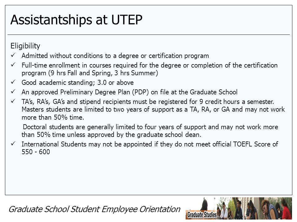 Graduate School Student Employee Orientation Assistantships at UTEP Eligibility Admitted without conditions to a degree or certification program Full-time enrollment in courses required for the degree or completion of the certification program (9 hrs Fall and Spring, 3 hrs Summer) Good academic standing; 3.0 or above An approved Preliminary Degree Plan (PDP) on file at the Graduate School TAs, RAs, GAs and stipend recipients must be registered for 9 credit hours a semester.