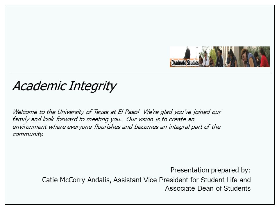 Academic Integrity Welcome to the University of Texas at El Paso! We're glad youve joined our family and look forward to meeting you. Our vision is to
