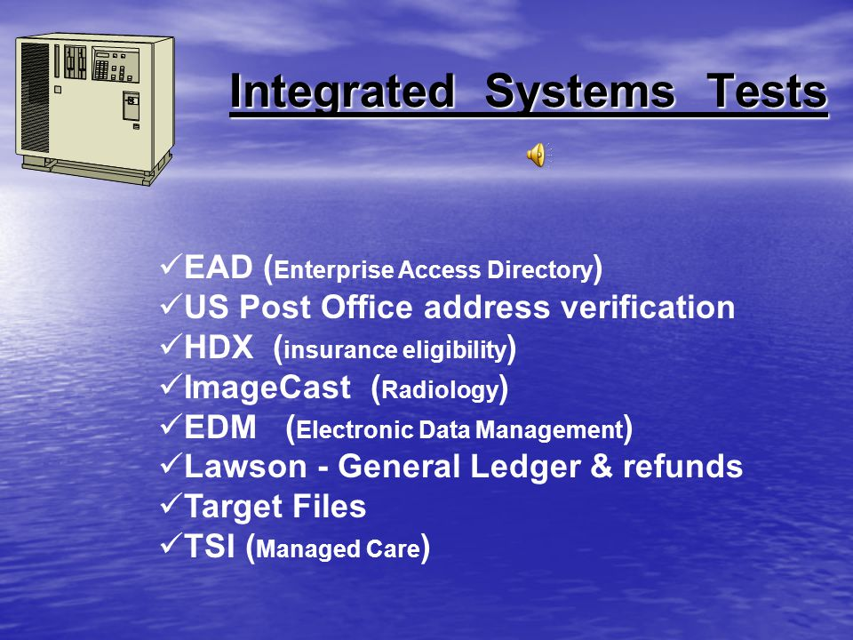 Testing Phase Used predefined scripts for the Patient Management and Accounts Receivable pathwaysUsed predefined scripts for the Patient Management and Accounts Receivable pathways Verified interface transmissions to other systems ( such as IDX )Verified interface transmissions to other systems ( such as IDX ) Validated facesheets & bills were generatedValidated facesheets & bills were generated Emulated real patient scenarios for the types of insurances used ( managed care, workman s compensation, Medicare, Medicaid, etc … )Emulated real patient scenarios for the types of insurances used ( managed care, workman s compensation, Medicare, Medicaid, etc … )