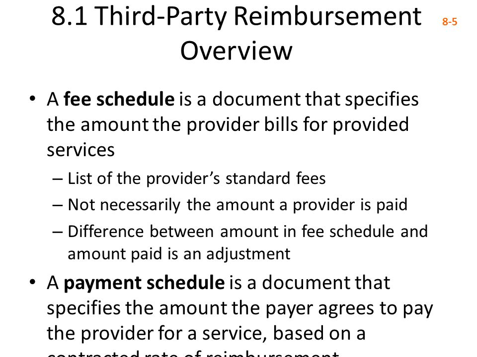 8.1 Third-Party Reimbursement Overview 8-5 A fee schedule is a document that specifies the amount the provider bills for provided services – List of t
